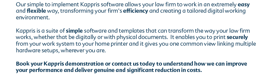 Our simple to implement Kappris software allows your law firm to work in an extremely easy and flexible way, transforming your firm's efficiency and creating a tailored digital working environment. Kappris is a suite of simple software and templates that can transform the way your law firm works, whether that be digitally or with physical documents. It enables you to print securely from your work system to your home printer and it gives you one common view linking multiple hardware setups, wherever you are. Book your Kappris demonstration or contact us today to understand how we can improve your performance and deliver genuine and significant reduction in costs.